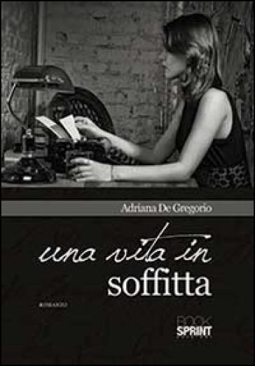 Una vita in soffitta - Adriana De Gregorio |