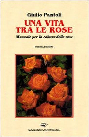 Una vita tra le rose - Giulio Pantoli pdf epub