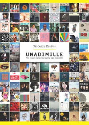 Unadimille. Mille canzoni italiane dal 2000 a oggi, raccontate - Vincenzo Rossini |
