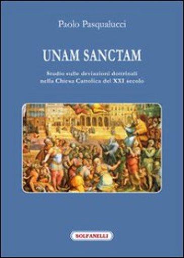 Unam Sanctam. Studio sulle deviazioni dottrinali nella Chiesa Cattolica del XXI secolo - Paolo Pasqualucci |