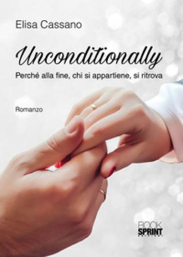 Unconditionally. Perché alla fine, chi si appartiene, si ritrova - Elisa Cassano | Rochesterscifianimecon.com
