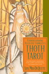 Understanding Aleister Crowley s Thoth Tarot: An Authoritative Examination of the World s Most Fascinating and Magical Tarot Cards