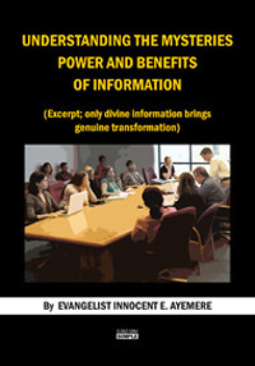 Understanding the mysteries power and benefits of information. (Excerpt; only divine information brings genuine trasformation). Ediz. italiana e inglese - Innocent E. Ayemere |