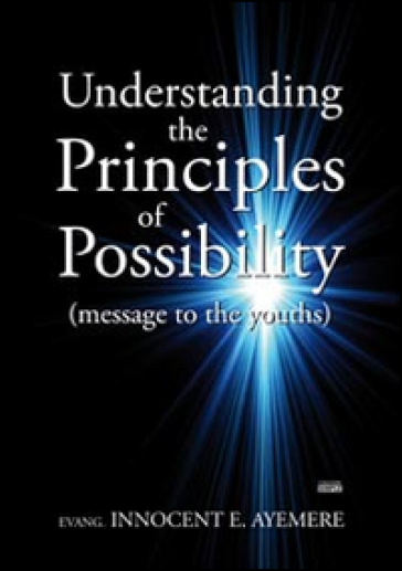 Understanding the principles of possibility (message to the youths) - Innocent E. Ayemere |