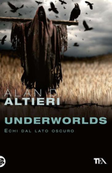 Underworlds. Echi dal lato oscuro. Tutti i racconti. 4. - Alan D. Altieri  