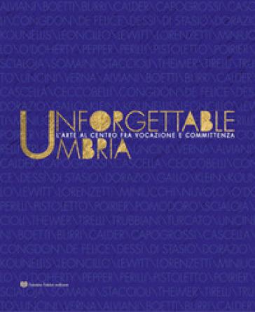 Unforgettable Umbria. L'arte al centro fra vocazione e committenza. Catalogo della mostra (Perugia, 13 aprile-3 novembre 2019). Ediz. illustrata - A. Migliorati |