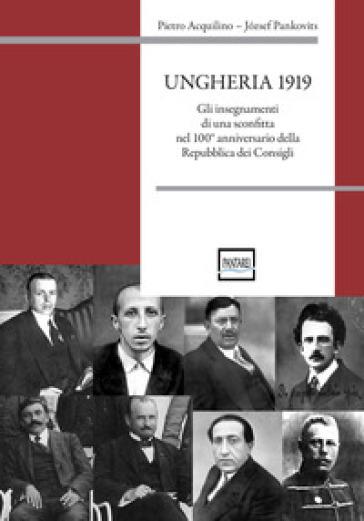 Ungheria 1919. Gli insegnamenti di una sconfitta nel 100° anniversario della Repubblica dei Consigli - Pietro Acquilino |