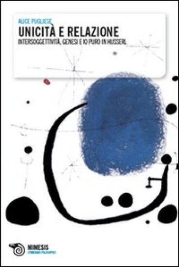 Unicità e relazione. Intersoggettività, genesi e io puro in Husserl - Aldo Pugliese |