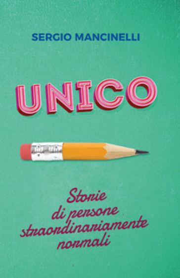 Unico. Storie di persone straordinariamente normali - Sergio Mancinelli | Ericsfund.org