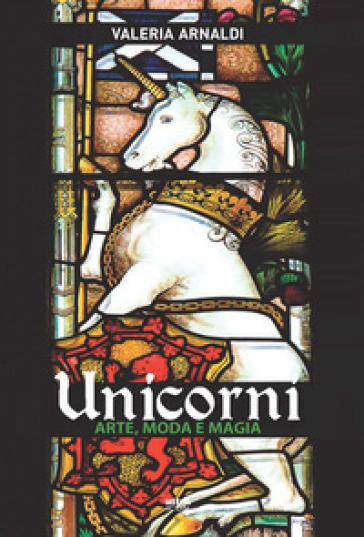 Unicorni. Arte, moda e magia - Valeria Arnaldi |