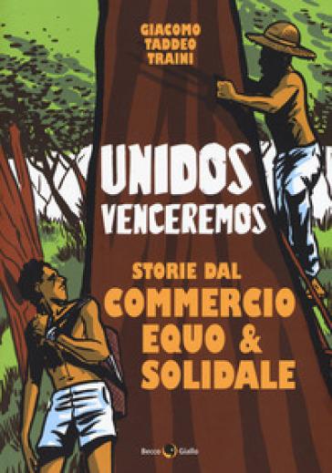 Unidos venceremos. Storie dal Commercio Equo e Solidale - Giacomo Taddeo Traini |