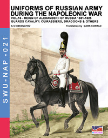Uniforms of Russian army during the Napoleonic war. 16: Reign of Alexander I of Russia (1801-1825). The guards cavalry: Cuirassiers, Dragoons & others - Aleksandr Vasilevich Viskovatov |