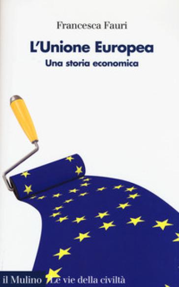 L'Unione Europea. Una storia economica - Francesca Fauri |