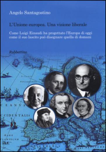 Unione Europea. Una visione liberale. Come Luigi Einaudi ha progettato l'Europa di oggi come il suo lascito può disegnare quella di domani - Angelo Santagostino  