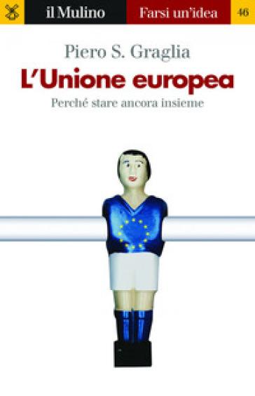 L'Unione europea. Perché stare ancora insieme - Piero S. Graglia | Kritjur.org