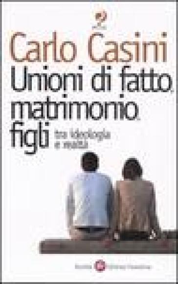 Unioni di fatto, matrimoni, figli. Tra ideologia e realtà - Carlo Casini |