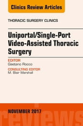 Uniportal/Single-Port Video-Assisted Thoracic Surgery, An Issue of Thoracic Surgery Clinics, E-Book
