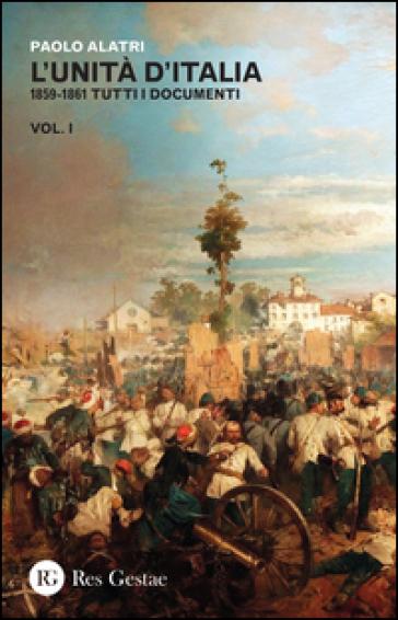 L'Unità d'Italia. 1859-1861 tutti i documenti. 1. - Paolo Alatri |