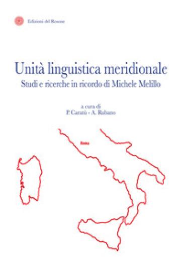Unità linguistica meridionale. Studi e ricerche in ricordo di Michele Melillo - P. Caratù |