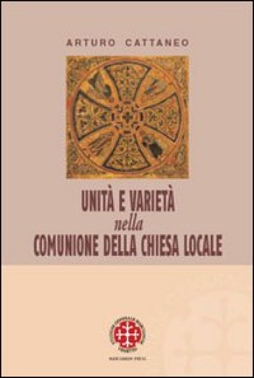 Unità e varietà nella comunione della chiesa locale. Riflessioni ecclesiologiche e canonistiche - Arturo Cattaneo |