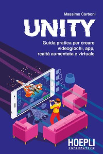 Unity. Guida pratica per creare videogiochi, app, realtà aumentata e virtuale - Massimo Carboni | Jonathanterrington.com