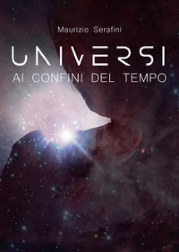 Universi ai confini del tempo - Maurizio Serafini | Rochesterscifianimecon.com