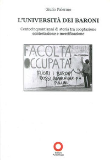 L'Università dei baroni. Centocinquant'anni di storia tra cooptazione contestazione e mercificazione - Giulio Palermo   Rochesterscifianimecon.com