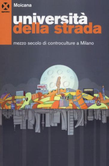 Università della strada. Mezzo secolo di controculture a Milano - Moicana. Centro studi sulle controculture | Kritjur.org