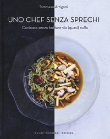 Uno chef senza sprechi. Cucinare senza buttare via (quasi) nulla - Tommaso Arrigoni |