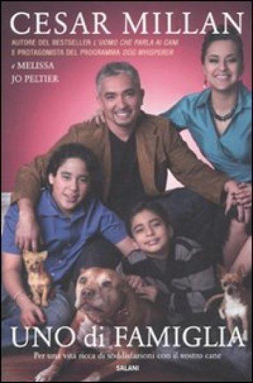 Uno di famiglia. Per una vita ricca di soddisfazioni con il vostro cane - Cesar Millan |