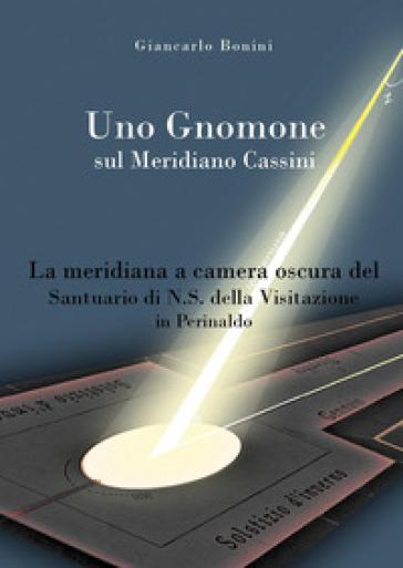 Uno gnomone sul meridiano Cassini. La meridiana a camera oscura del santuario di N.S. della visitazione in Perinaldo - Giancarlo Bonini  
