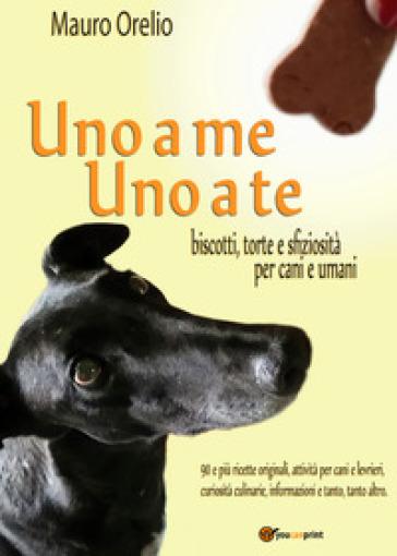 Uno a me uno a te. Biscotti, torte e sfiziosità per cani e umani - Mauro Orelio   Rochesterscifianimecon.com