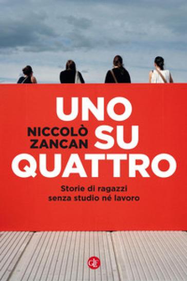 Uno su quattro. Storie di ragazzi senza studio né lavoro - Niccolò Zancan |