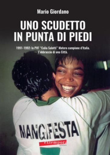 Uno scudetto in punta di piedi. 1991-1992: la PVF «Calia Salotti» Matera campione d'Italia. L'abbraccio di una città - Mario Giordano | Rochesterscifianimecon.com
