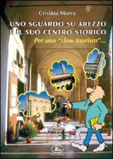 Uno sguardo su Arezzo e il suo centro storico per uno «slow tourism» - Cristina Morra |