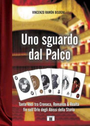 Uno sguardo dal palco. Tante voci tra cronaca, romanzo & realtà fin sull'orlo degli abissi della storia - Vincenzo Ramon Bisogni |