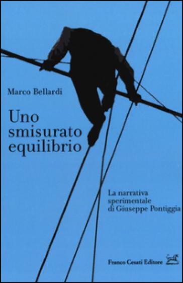 Uno smisurato equilibrio. La narrativa sperimentale di Giuseppe Pontiggia - Marco Bellardi | Rochesterscifianimecon.com