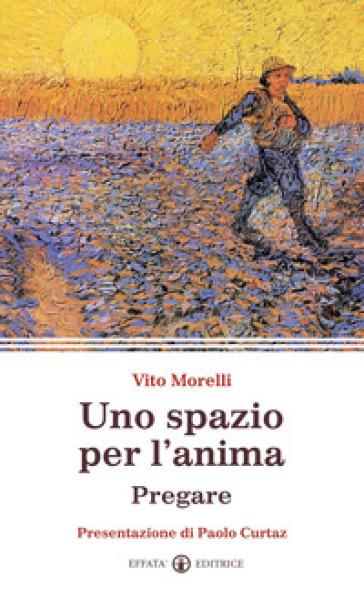 Uno spazio per l'anima. Pregare - Vito Morelli  