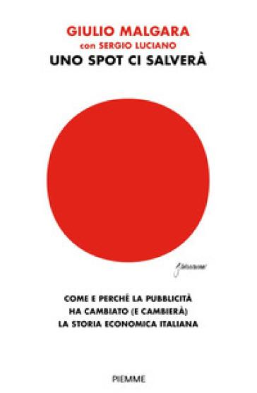 Uno spot ci salverà. Come e perché la pubblicità ha cambiato (e cambierà) la storia economica italiana - Guido Malgara | Thecosgala.com