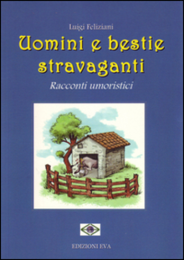Uomini e bestie stravaganti. Racconti umoristici - Luigi Feliziani |