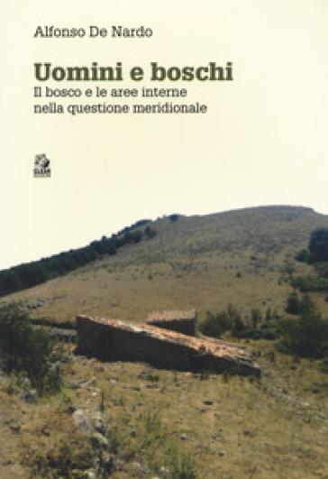 Uomini e boschi. Il bosco e le aree interne nella questione meridionale - Alfonso De Nardo  