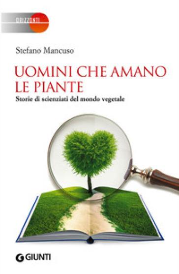 Uomini che amano le piante. Storie di scienziati del mondo vegetale - Stefano Mancuso |