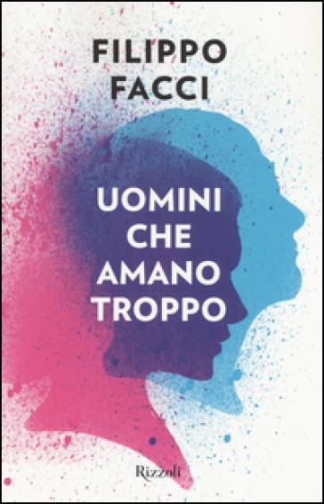Uomini che amano troppo - Filippo Facci |