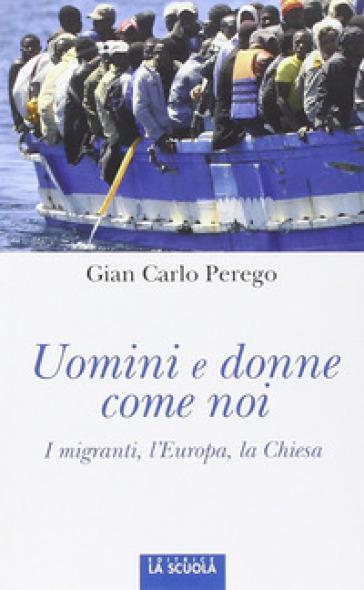 Uomini e donne come noi. I migranti, l'Europa, la Chiesa - Giancarlo Perego |