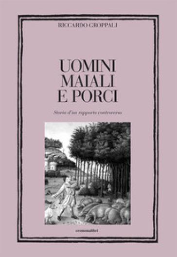 Uomini, maiali e porci. Storia di un rapporto controverso - Riccardo Groppali pdf epub