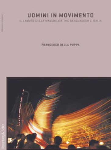 Uomini in movimento. Il lavoro della maschilità fra Bangladesh e Italia - Francesco Della Puppa pdf epub