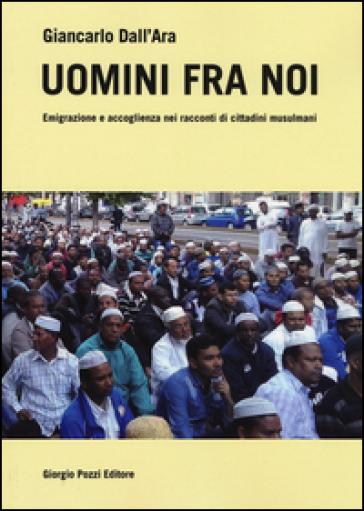 Uomini fra noi. Emigrazione e accoglienza nei racconti di cittadini musulmani - Giancarlo Dall'Ara pdf epub