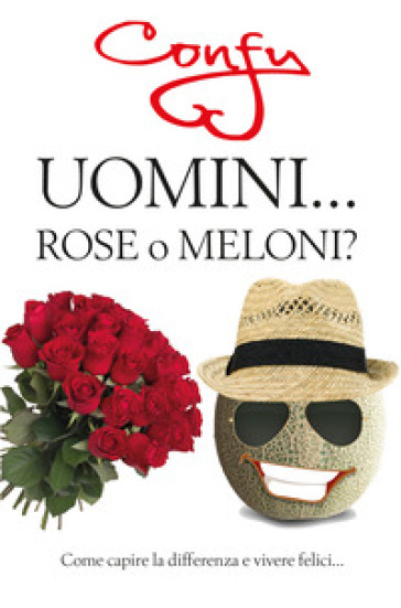 Uomini... rose o meloni? Come capire la differenza e vivere felici