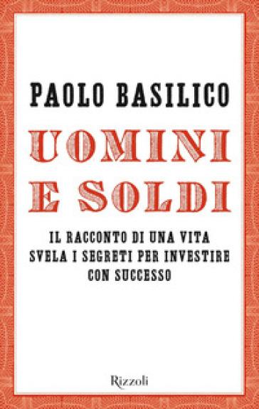 Uomini e soldi. Il racconto di una vita svela i segreti per investire con successo - Paolo Basilico   Ericsfund.org