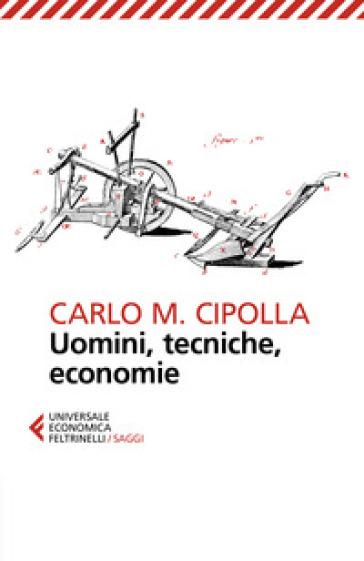 Uomini, tecniche, economie - Carlo Maria Cipolla |